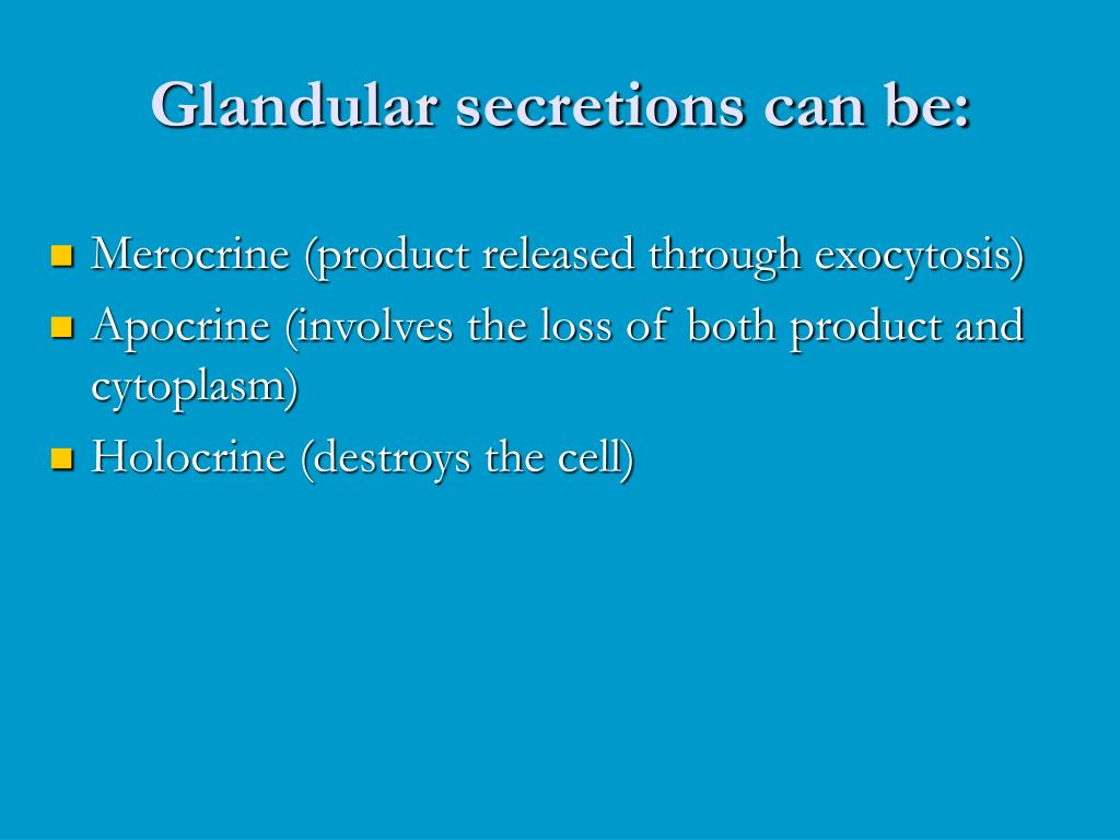 Glandular secretions can be: