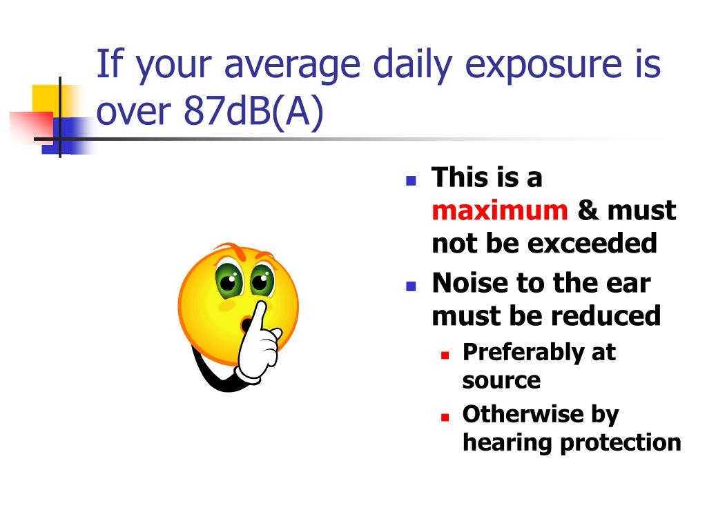 If your average daily exposure is over 87dB(A)