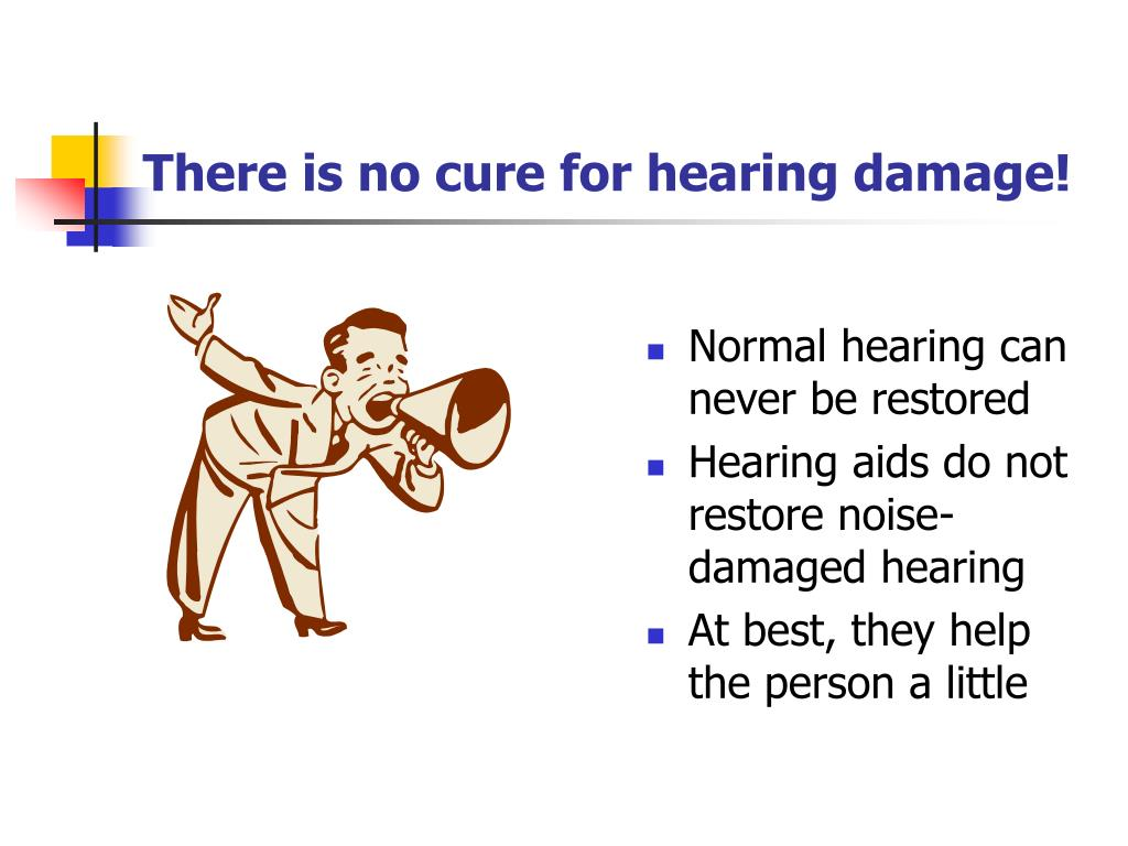 There is no cure for hearing damage!
