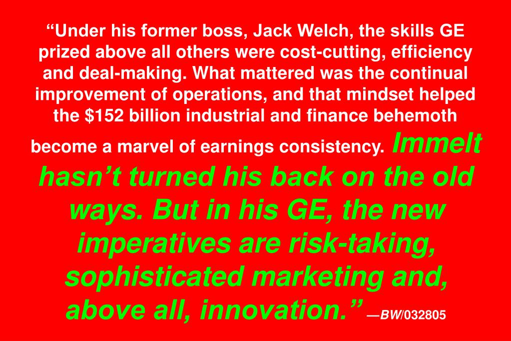 """""""Under his former boss, Jack Welch, the skills GE prized above all others were cost-cutting, efficiency and deal-making. What mattered was the continual improvement of operations, and that mindset helped the $152 billion industrial and finance behemoth become a marvel of earnings consistency."""