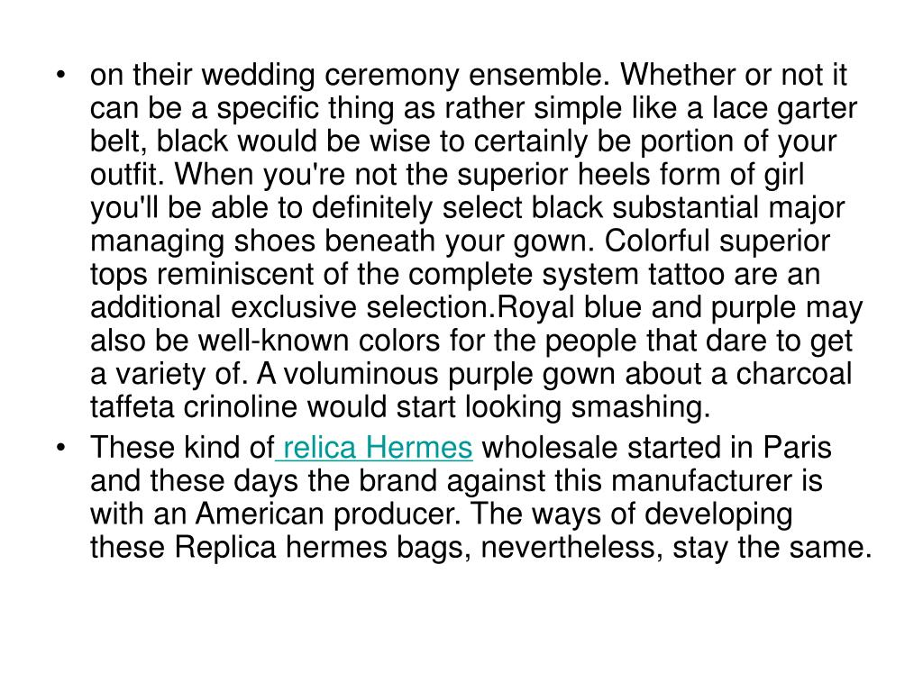 on their wedding ceremony ensemble. Whether or not it can be a specific thing as rather simple like a lace garter belt, black would be wise to certainly be portion of your outfit. When you're not the superior heels form of girl you'll be able to definitely select black substantial major managing shoes beneath your gown. Colorful superior tops reminiscent of the complete system tattoo are an additional exclusive selection.Royal blue and purple may also be well-known colors for the people that dare to get a variety of. A voluminous purple gown about a charcoal taffeta crinoline would start looking smashing.