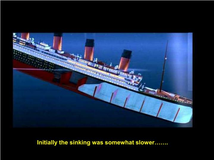 Initially the sinking was somewhat slower…….