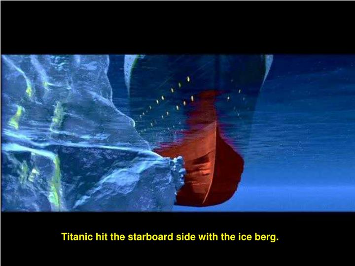 Titanic hit the starboard side with the ice berg.