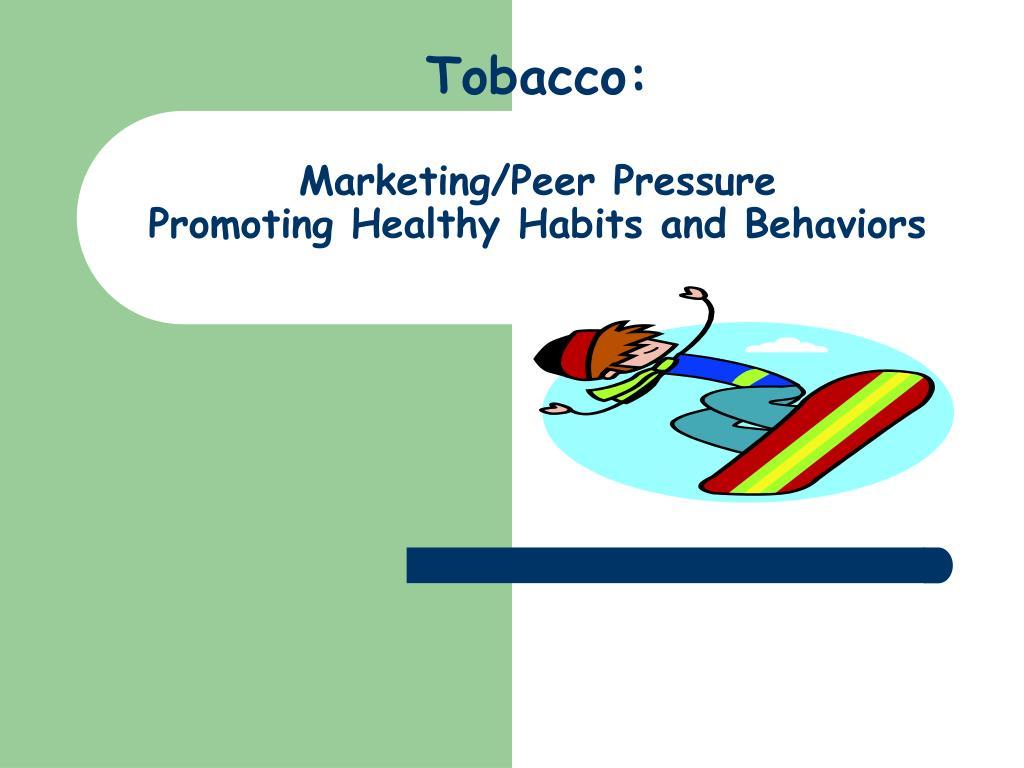 tobacco marketing peer pressure promoting healthy habits and behaviors l.