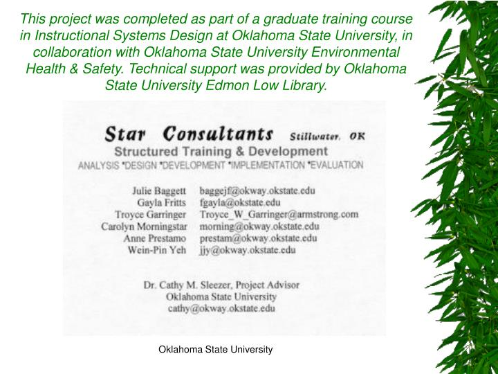 This project was completed as part of a graduate training course in Instructional Systems Design at Oklahoma State University, in collaboration with Oklahoma State University Environmental Health & Safety. Technical support was provided by Oklahoma State University Edmon Low Library.