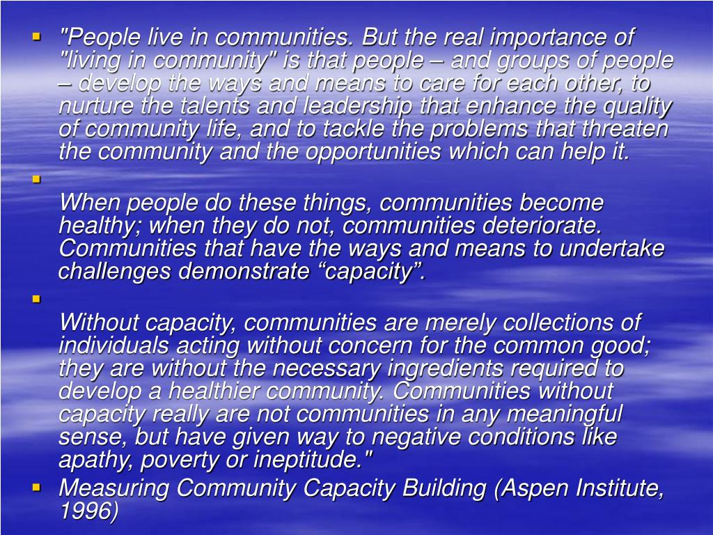 """""""People live in communities. But the real importance of """"living in community"""" is that people – and groups of people – develop the ways and means to care for each other, to nurture the talents and leadership that enhance the quality of community life, and to tackle the problems that threaten the community and the opportunities which can help it."""