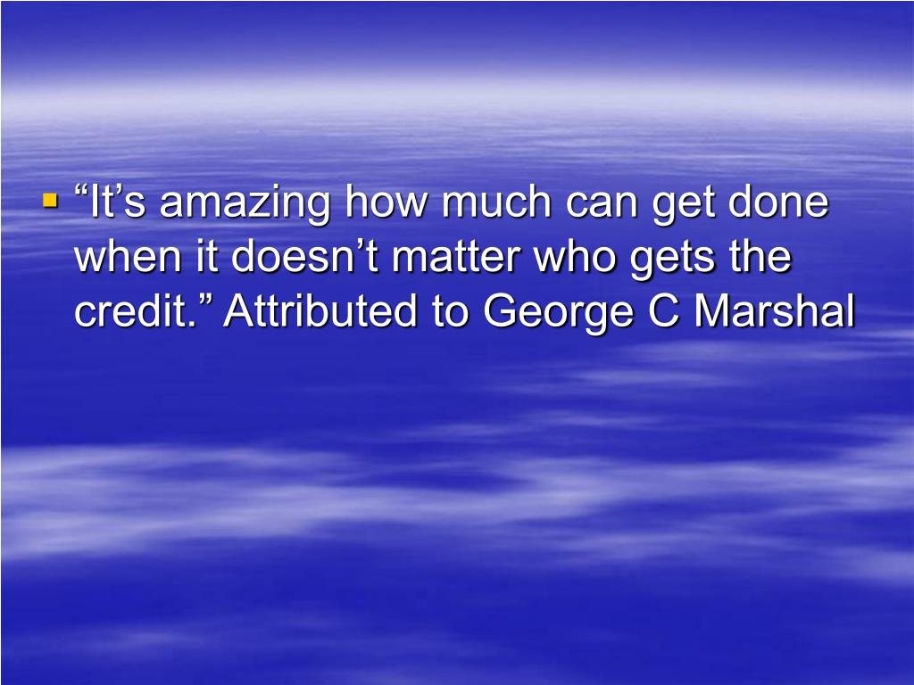 """""""It's amazing how much can get done when it doesn't matter who gets the credit."""" Attributed to George C Marshal"""