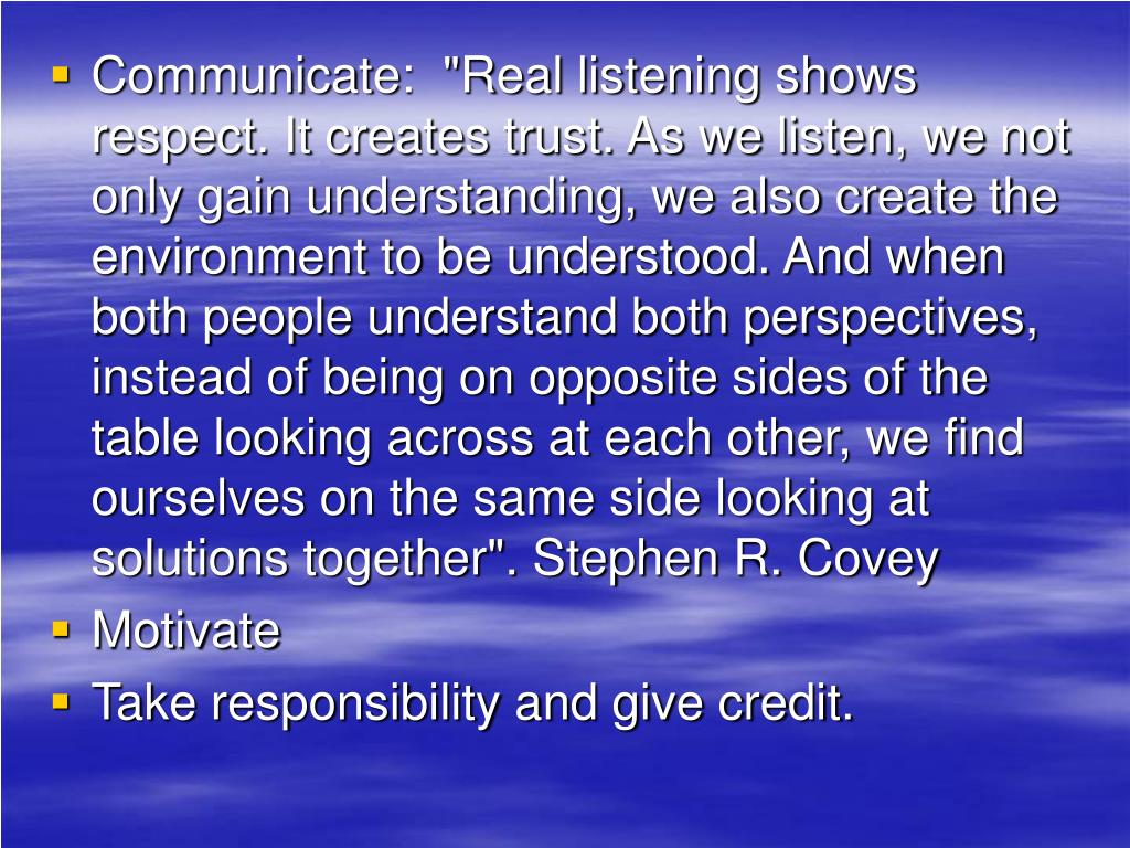 """Communicate:  """"Real listening shows respect. It creates trust. As we listen, we not only gain understanding, we also create the environment to be understood. And when both people understand both perspectives, instead of being on opposite sides of the table looking across at each other, we find ourselves on the same side looking at solutions together"""". Stephen R. Covey"""
