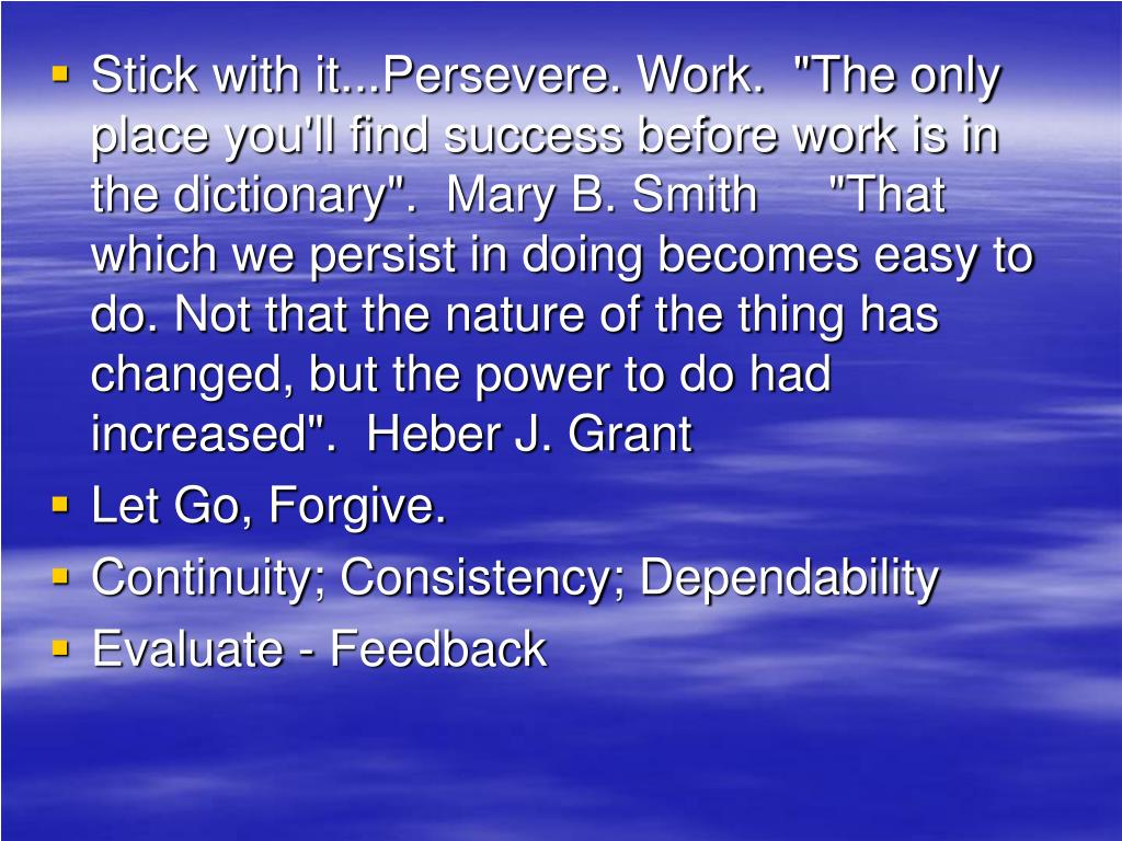 """Stick with it...Persevere. Work.  """"The only place you'll find success before work is in the dictionary"""". Mary B. Smith     """"That which we persist in doing becomes easy to do. Not that the nature of the thing has changed, but the power to do had increased"""". Heber J. Grant"""