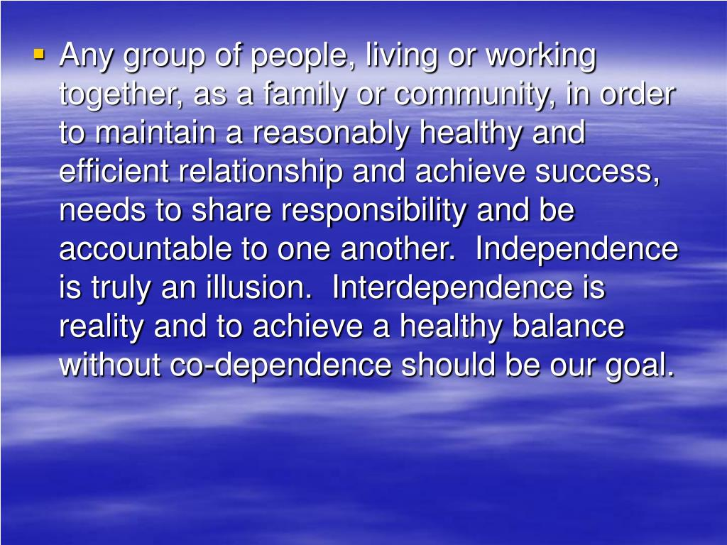 Any group of people, living or working together, as a family or community, in order to maintain a reasonably healthy and efficient relationship and achieve success, needs to share responsibility and be accountable to one another.  Independence is truly an illusion.  Interdependence is reality and to achieve a healthy balance without co-dependence should be our goal.