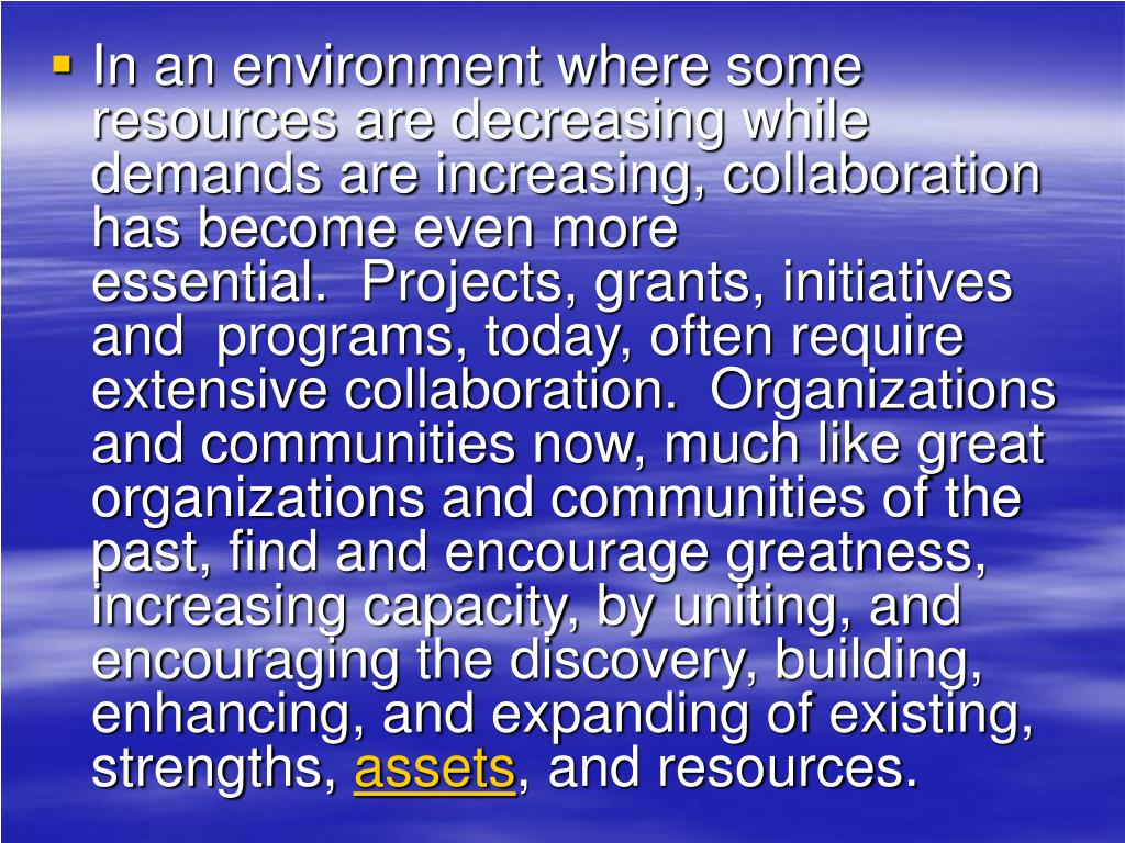 In an environment where some resources are decreasing while demands are increasing, collaboration has become even more essential. Projects, grants, initiatives and programs, today, often require extensive collaboration. Organizations and communities now, much like great organizations and communities of the past, find and encourage greatness, increasing capacity, by uniting, and encouraging the discovery, building, enhancing, and expanding of existing, strengths,