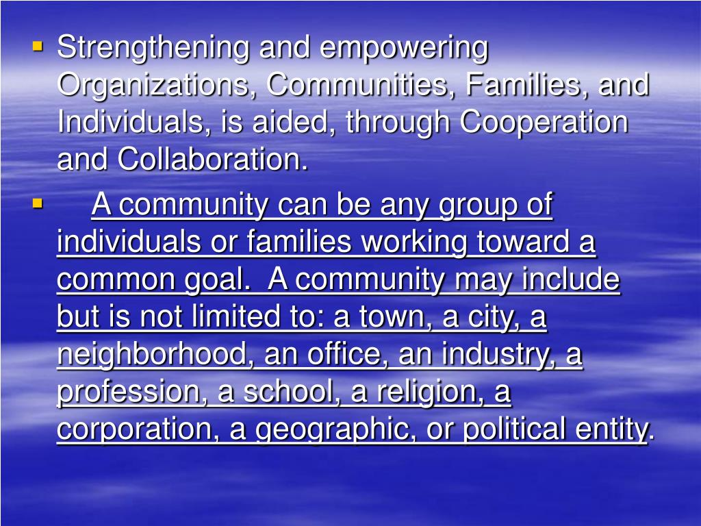 Strengthening and empowering Organizations, Communities, Families, and Individuals, is aided, through Cooperation and Collaboration.