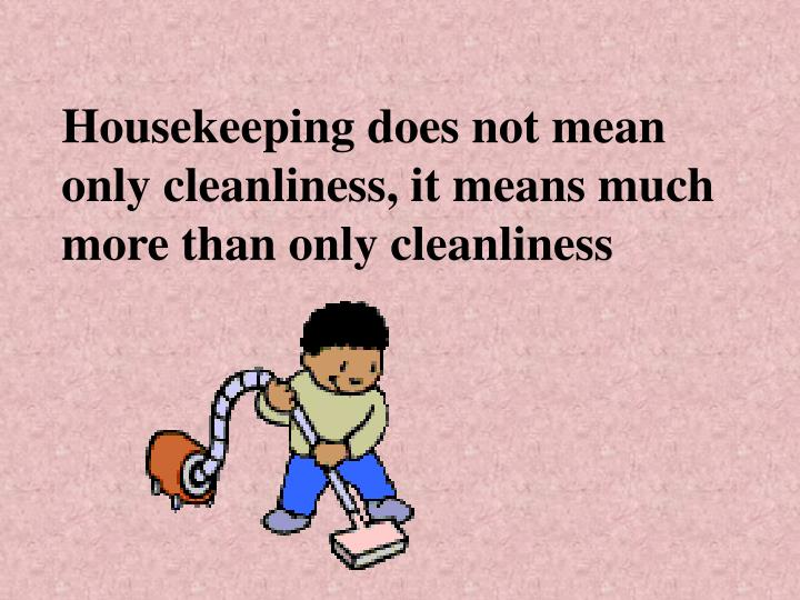 Housekeeping does not mean only cleanliness it means much more than only cleanliness