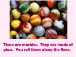 these are marbles they are made of glass you roll them along the floor