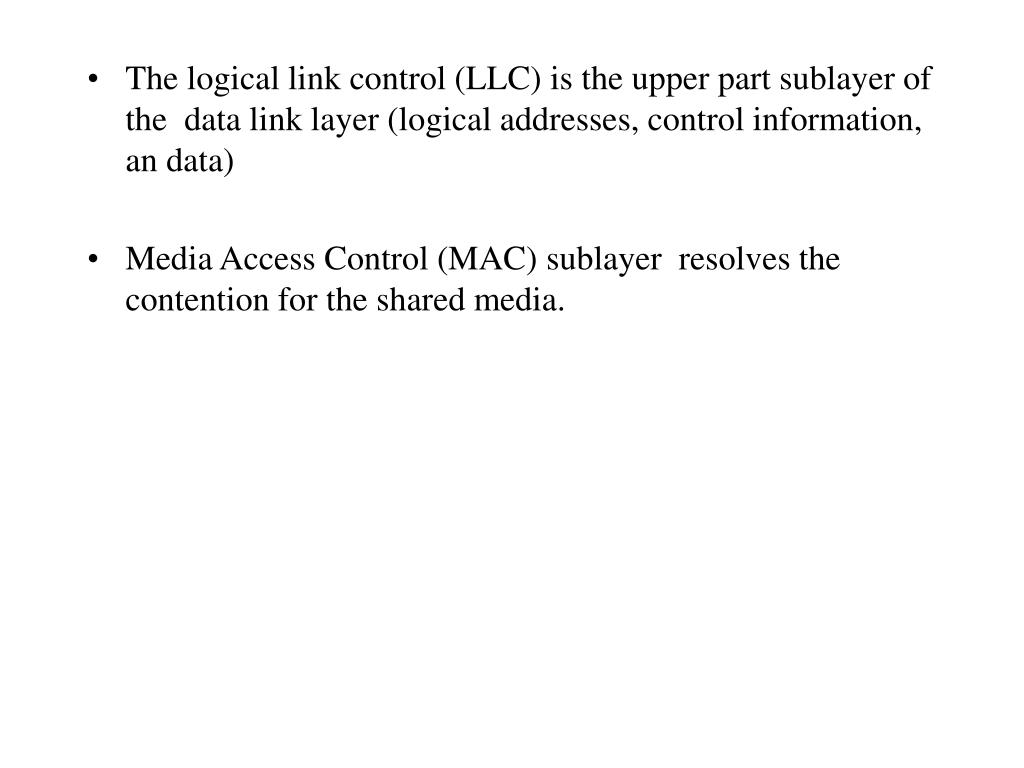 The logical link control (LLC) is the upper part sublayer of the  data link layer (logical addresses, control information, an data)