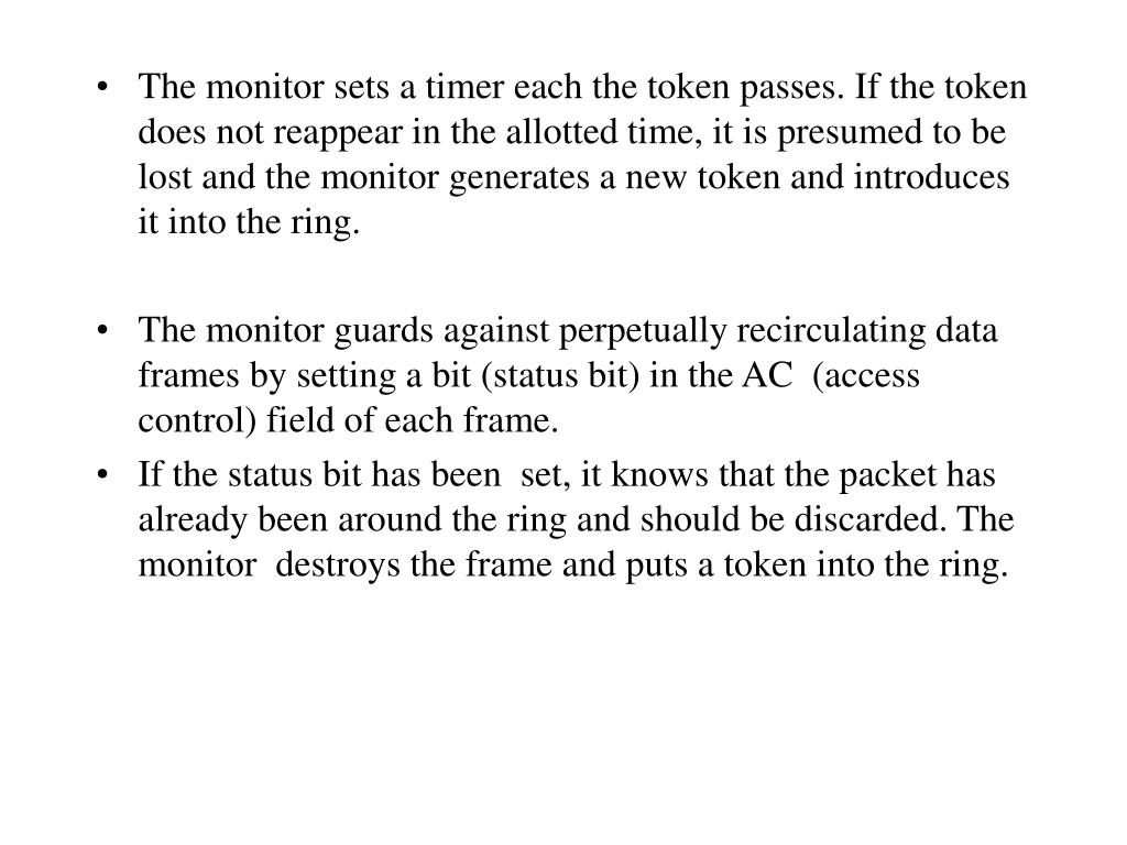 The monitor sets a timer each the token passes. If the token does not reappear in the allotted time, it is presumed to be lost and the monitor generates a new token and introduces it into the ring.