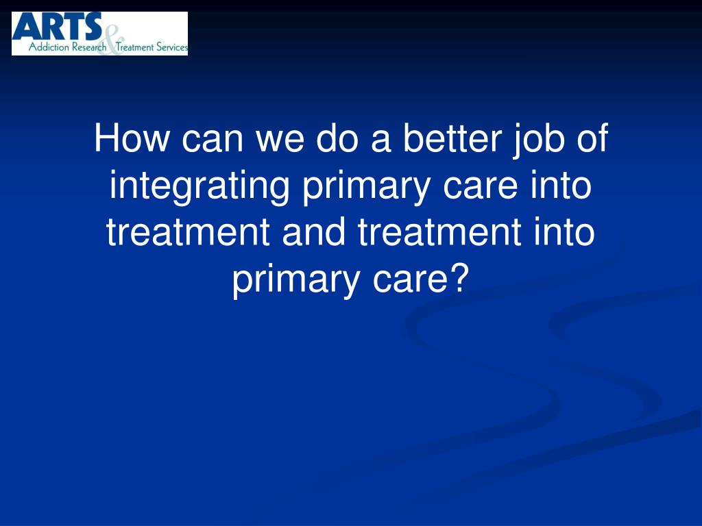 How can we do a better job of integrating primary care into treatment and treatment into primary care?