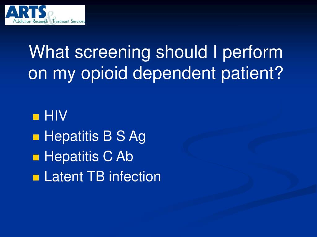 What screening should I perform on my opioid dependent patient?