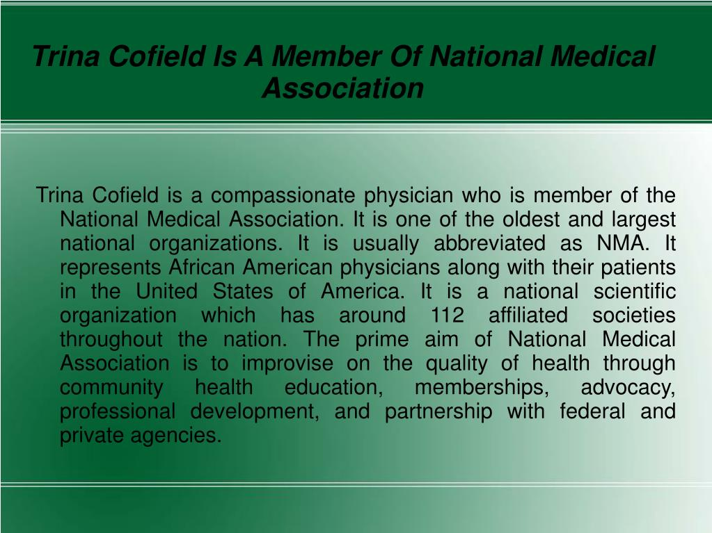 Trina Cofield is a compassionate physician who is member of the National Medical Association. It is one of the oldest and largest national organizations. It is usually abbreviated as NMA. It represents African American physicians along with their patients in the United States of America. It is a national scientific organization which has around 112 affiliated societies throughout the nation. The prime aim of National Medical Association is to improvise on the quality of health through community health education, memberships, advocacy, professional development, and partnership with federal and private agencies.