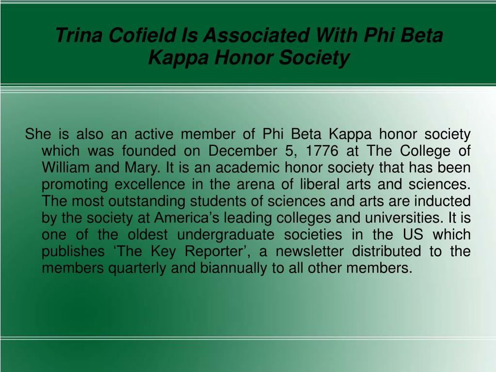She is also an active member of Phi Beta Kappa honor society which was founded on December 5, 1776 at The College of William and Mary. It is an academic honor society that has been promoting excellence in the arena of liberal arts and sciences. The most outstanding students of sciences and arts are inducted by the society at America's leading colleges and universities. It is one of the oldest undergraduate societies in the US which publishes 'The Key Reporter', a newsletter distributed to the members quarterly and biannually to all other members.