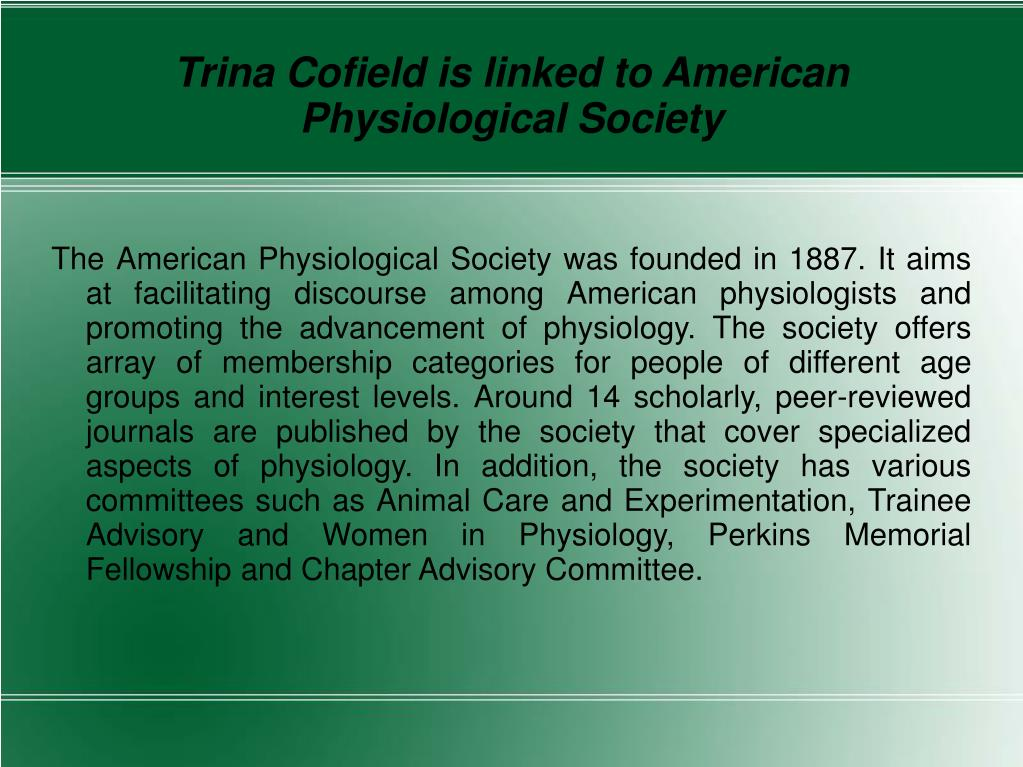 The American Physiological Society was founded in 1887. It aims at facilitating discourse among American physiologists and promoting the advancement of physiology. The society offers array of membership categories for people of different age groups and interest levels. Around 14 scholarly, peer-reviewed journals are published by the society that cover specialized aspects of physiology. In addition, the society has various committees such as Animal Care and Experimentation, Trainee Advisory and Women in Physiology, Perkins Memorial Fellowship and Chapter Advisory Committee.