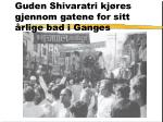 guden shivaratri kj res gjennom gatene for sitt rlige bad i ganges