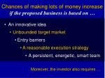 chances of making lots of money increase if the proposed business is based on