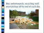 but unfortunately recycling staff must pickup all by end of each day