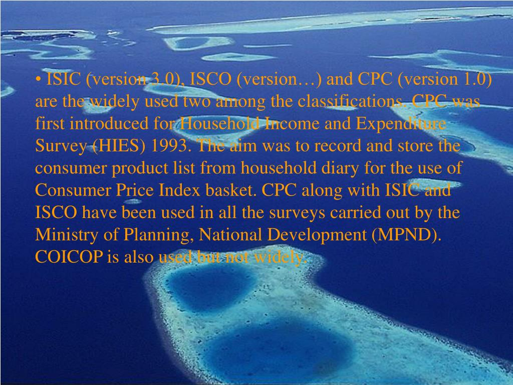 ISIC (version 3.0), ISCO (version…) and CPC (version 1.0) are the widely used two among the classifications. CPC was first introduced for Household Income and Expenditure Survey (HIES) 1993. The aim was to record and store the consumer product list from household diary for the use of Consumer Price Index basket. CPC along with ISIC and ISCO have been used in all the surveys carried out by the Ministry of Planning, National Development (MPND). COICOP is also used but not widely.