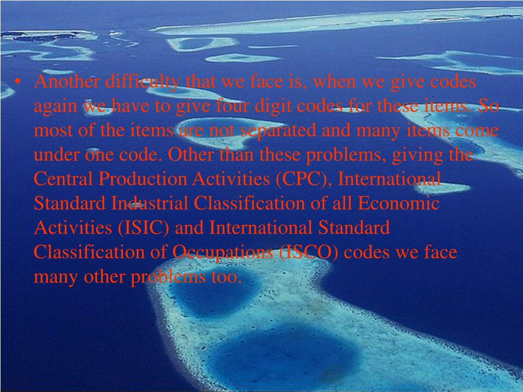 Another difficulty that we face is, when we give codes again we have to give four digit codes for these items. So most of the items are not separated and many items come under one code. Other than these problems, giving the Central Production Activities (CPC), International Standard Industrial Classification of all Economic Activities (ISIC) and International Standard Classification of Occupations (ISCO) codes we face many other problems too.
