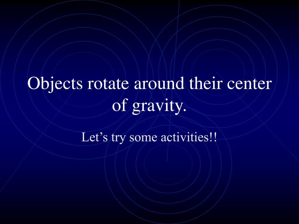 Objects rotate around their center of gravity.