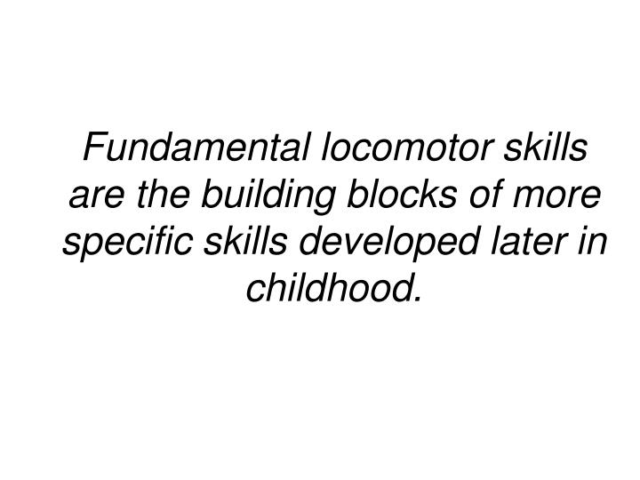 Fundamental locomotor skills are the building blocks of more specific skills developed later in chil...