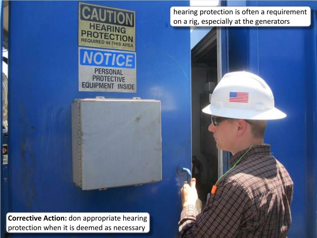 hearing protection is often a requirement on a rig, especially at the generators