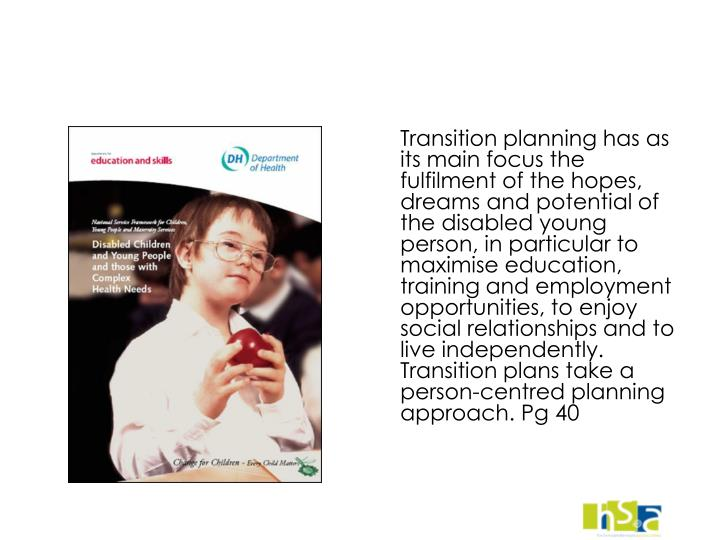 Transition planning has as its main focus the fulfilment of the hopes, dreams and potential of the disabled young person, in particular to maximise education, training and employment opportunities, to enjoy social relationships and to live independently. Transition plans take a person-centred planning approach. Pg 40