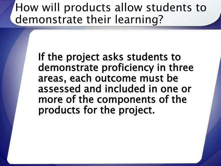 How will products allow students to demonstrate their learning?