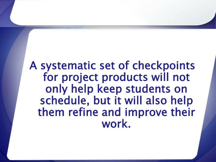 A systematic set of checkpoints for project products will not only help keep students on schedule, but it will also help them refine and improve their work.