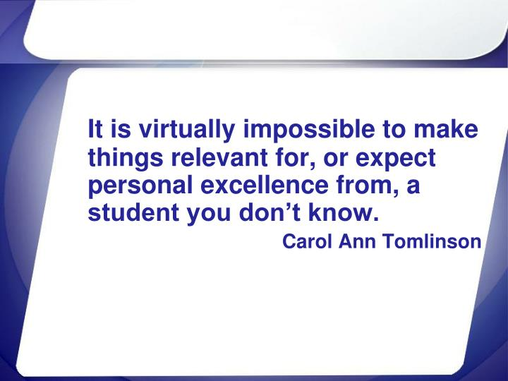 It is virtually impossible to make things relevant for, or expect personal excellence from, a student you don't know.