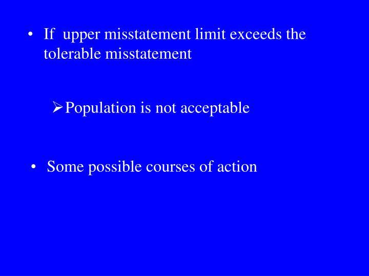 If  upper misstatement limit exceeds the tolerable misstatement