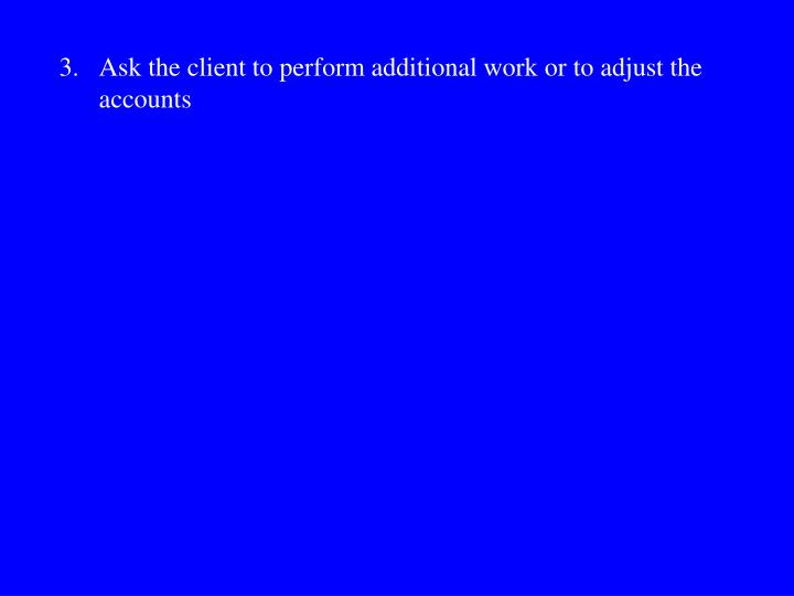 3.Ask the client to perform additional work or to adjust the accounts