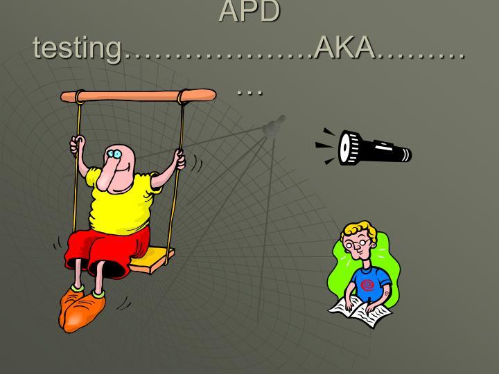 APD testing……………….AKA…………