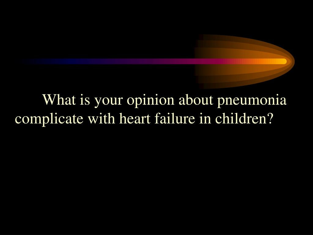 What is your opinion about pneumonia complicate with heart failure in children?