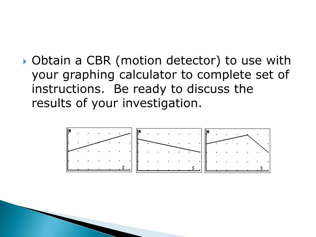 Obtain a CBR (motion detector) to use with your graphing calculator to complete set of instructions.  Be ready to discuss the results of your investigation.