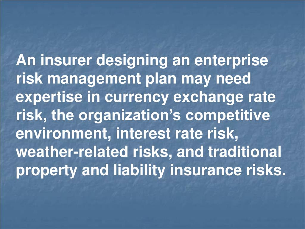 An insurer designing an enterprise risk management plan may need expertise in currency exchange rate risk, the organization's competitive environment, interest rate risk, weather-related risks, and traditional property and liability insurance risks.
