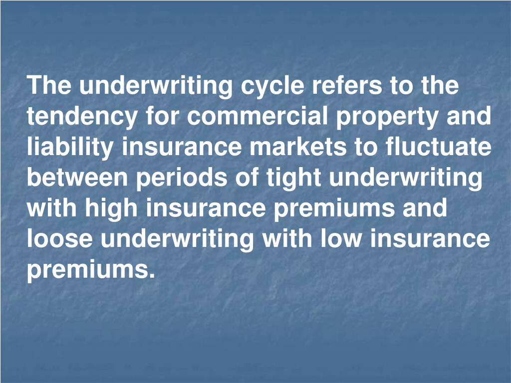 The underwriting cycle refers to the tendency for commercial property and liability insurance markets to fluctuate between periods of tight underwriting with high insurance premiums and loose underwriting with low insurance premiums.
