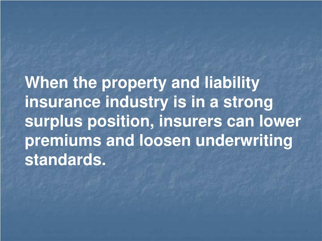 When the property and liability insurance industry is in a strong surplus position, insurers can lower premiums and loosen underwriting standards.