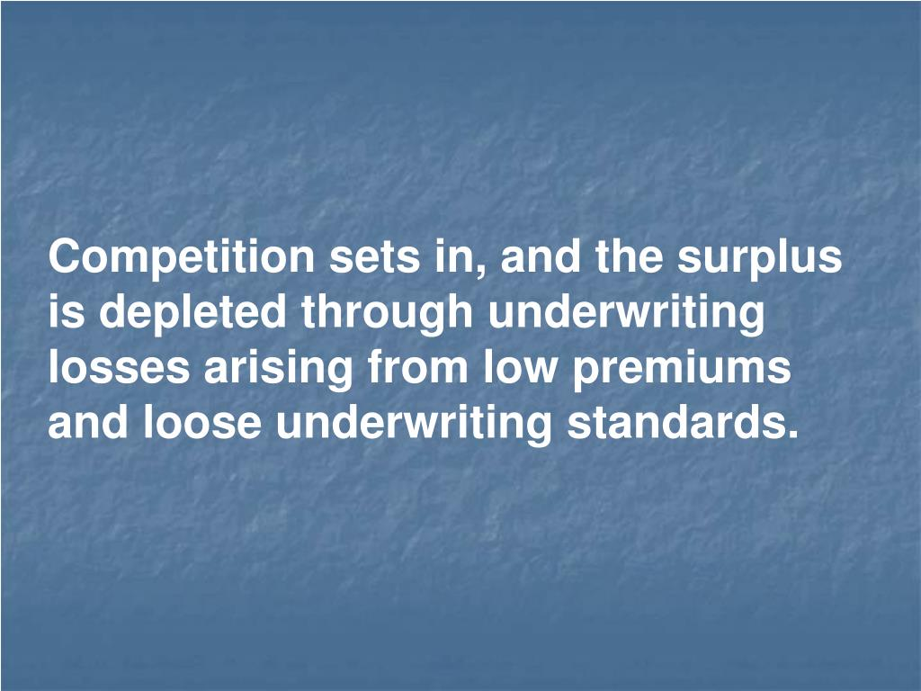 Competition sets in, and the surplus is depleted through underwriting losses arising from low premiums and loose underwriting standards.