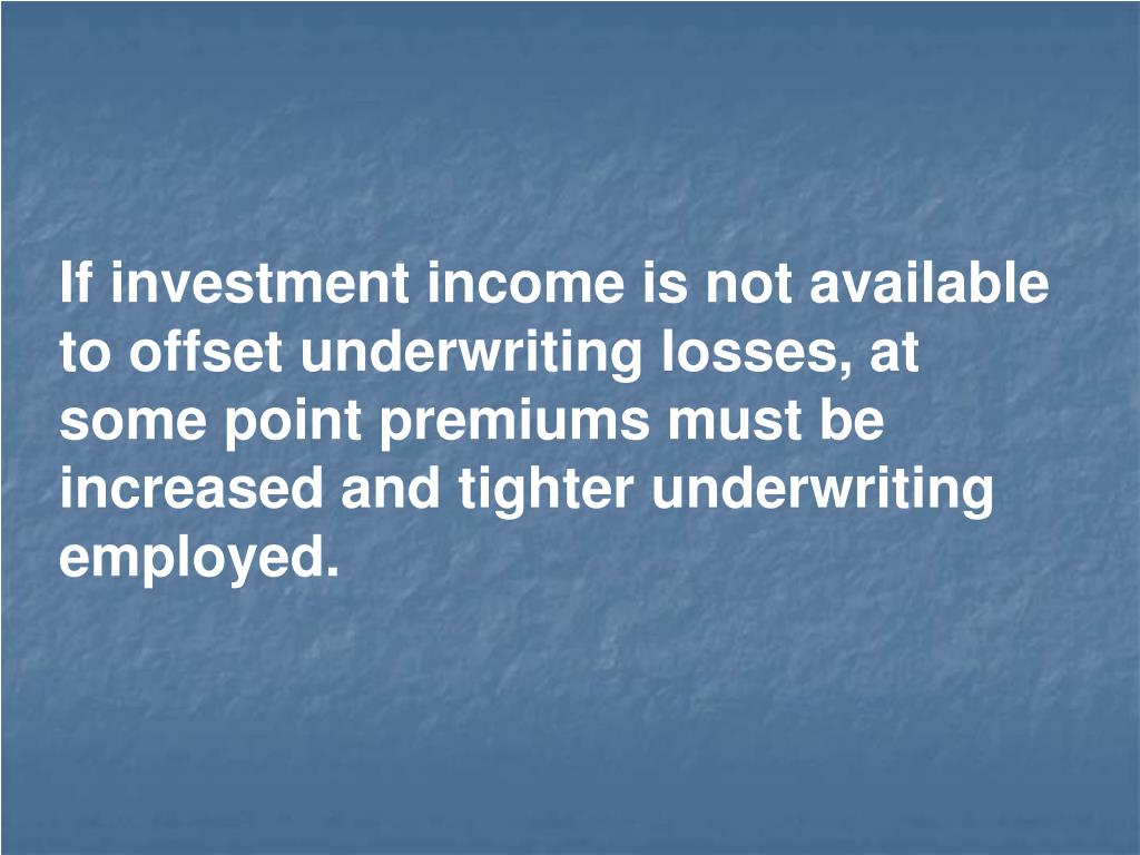 If investment income is not available to offset underwriting losses, at some point premiums must be increased and tighter underwriting employed.