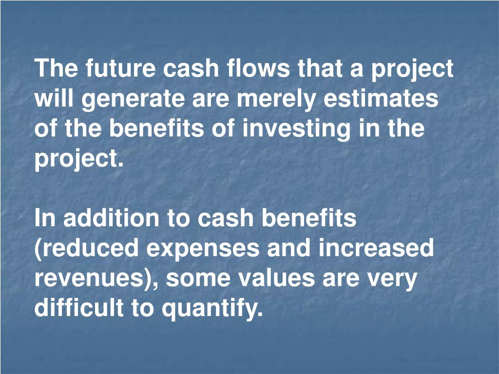 The future cash flows that a project will generate are merely estimates of the benefits of investing in the project.