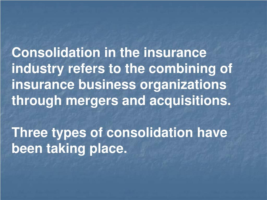 Consolidation in the insurance industry refers to the combining of insurance business organizations through mergers and acquisitions.