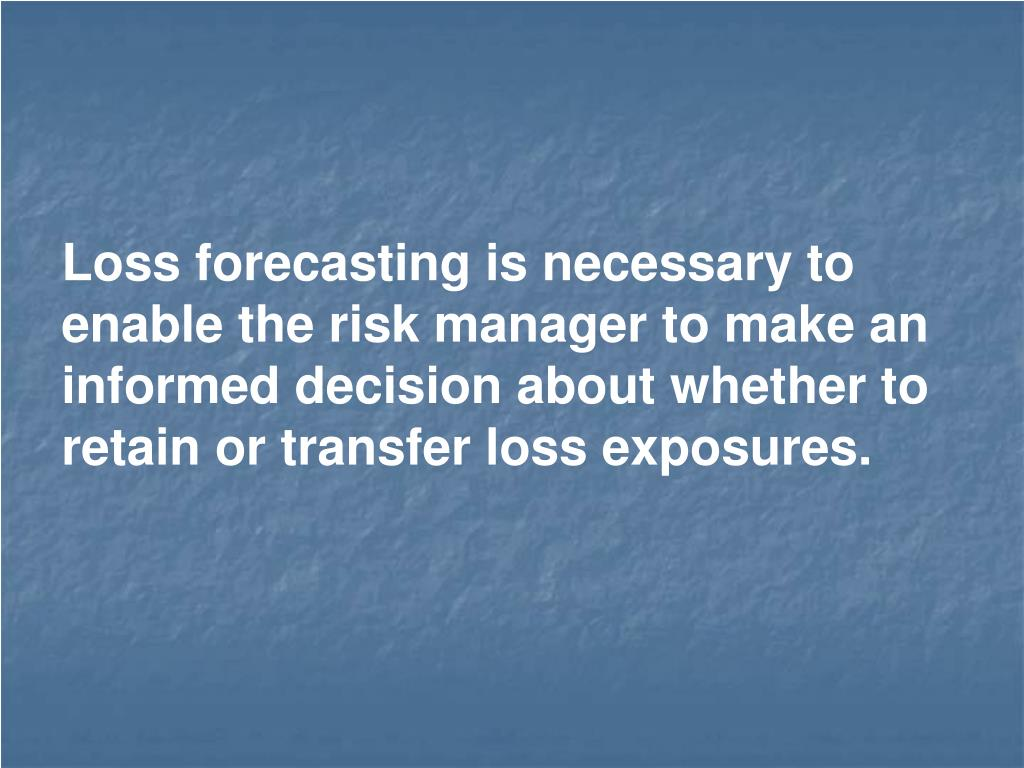 Loss forecasting is necessary to enable the risk manager to make an informed decision about whether to retain or transfer loss exposures.